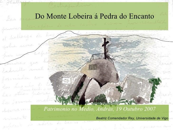 Do Monte Lobeira á Pedra do Encanto Patrimonio no Medio, András, 19 Outubro 2007 Beatriz Comendador Rey, Universidade de V...