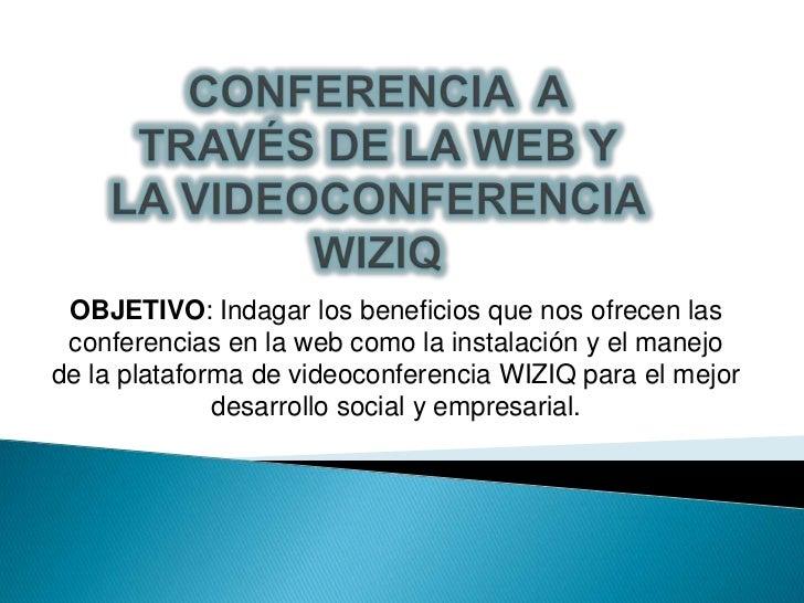 OBJETIVO: Indagar los beneficios que nos ofrecen las conferencias en la web como la instalación y el manejode la plataform...