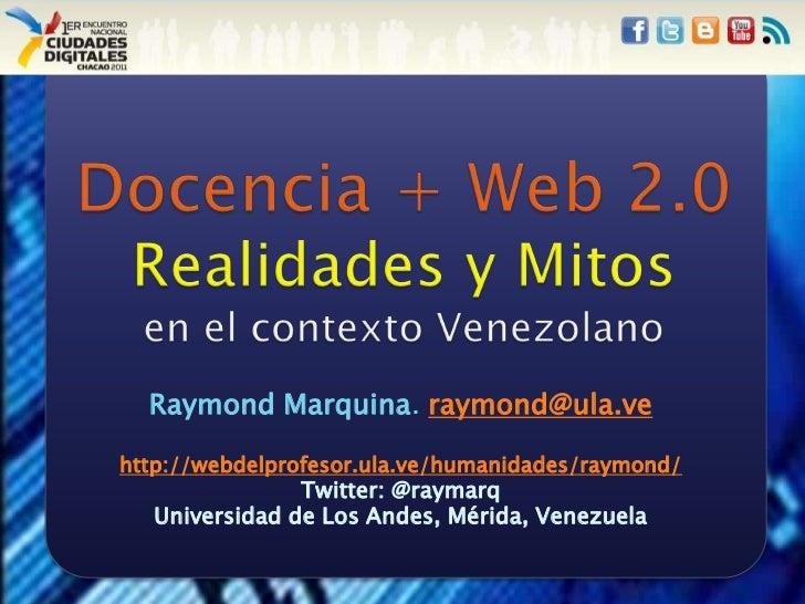 Docencia + Web 2.0Realidades y Mitosen el contexto Venezolano<br />Raymond Marquina. raymond@ula.ve<br />http://webdelprof...
