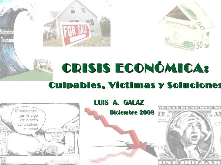 CRISIS ECONÓMICA: Culpables, Víctimas y Soluciones LUIS  A.  GALAZ Diciembre 2008