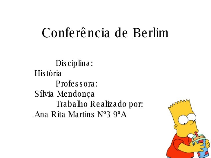 Conferência de Berlim Disciplina: História Professora: Sílvia Mendonça Trabalho Realizado por: Ana Rita Martins Nº3 9ºA