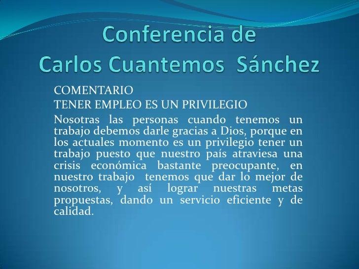 Conferencia de Carlos Cuantemos  Sánchez<br />COMENTARIO<br />TENER EMPLEO ES UN PRIVILEGIO<br />Nosotras las personas cua...