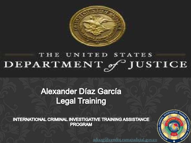 Alexander Díaz GarcíaLegal TrainingINTERNATIONAL CRIMINAL INVESTIGATIVE TRAINING ASSISTANCE PROGRAM<br />adiazg@cendoj.ram...