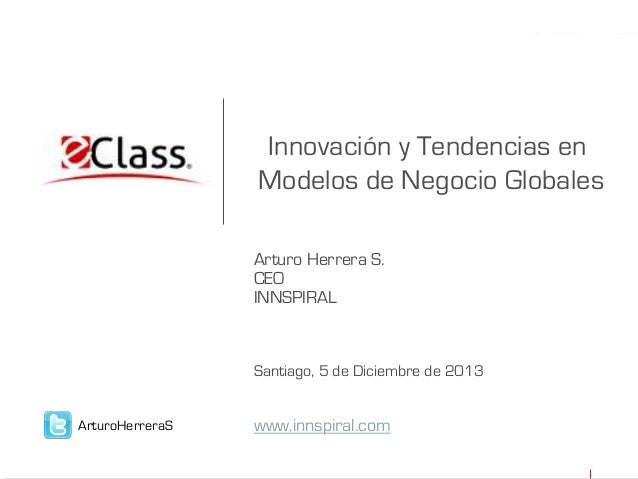 Innovación y Tendencias en Modelos de Negocio Globales Arturo Herrera S. CEO INNSPIRAL  Santiago, 5 de Diciembre de 2013 A...