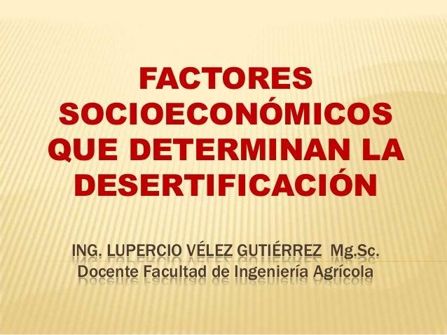 FACTORESSOCIOECONÓMICOSQUE DETERMINAN LA DESERTIFICACIÓN ING. LUPERCIO VÉLEZ GUTIÉRREZ Mg.Sc.  Docente Facultad de Ingenie...