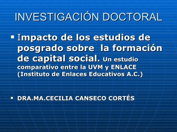 INVESTIGACIÓN DOCTORAL <ul><li>I mpacto de los estudios de posgrado sobre  la formación de capital social .   Un estudio c...