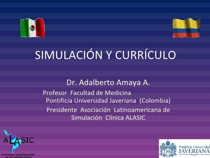 SIMULACIÓN Y CURRÍCULO Dr. Adalberto Amaya A. Profesor  Facultad de Medicina  Pontificia Universidad Javeriana  (Colombia)...