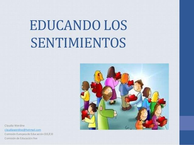 EDUCANDO LOS SENTIMIENTOS Claudia Werdine claudiawerdine@hotmail.com Comisión Europea de Educación CEE/CEI Comisión de Edu...