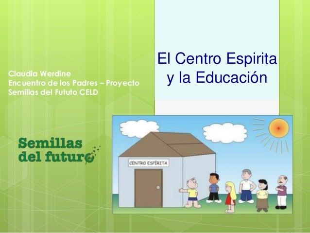 El Centro Espirita  y la Educación Claudia Werdine  Encuentro de los Padres – Proyecto  Semillas del Fututo CELD