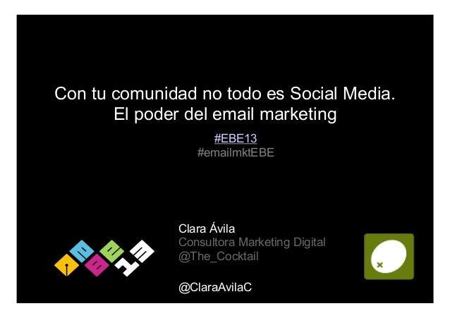 Con tu comunidad no todo es Social Media. El poder del email marketing #EBE13 #emailmktEBE  Clara Ávila Consultora Marketi...
