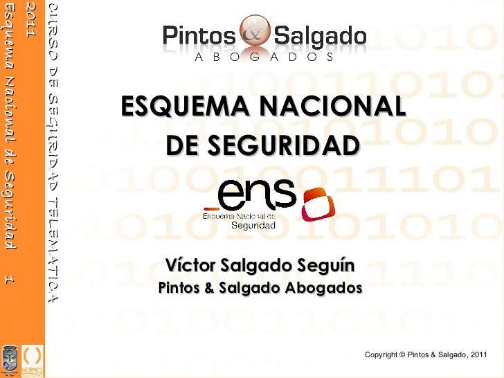 Víctor Salgado Seguín Pintos & Salgado Abogados ESQUEMA NACIONAL DE SEGURIDAD Copyright ©  Pintos & Salgado, 2011