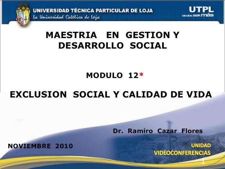 MODULO  12 *   MAESTRIA  EN  GESTION Y  DESARROLLO  SOCIAL  EXCLUSION  SOCIAL Y CALIDAD DE VIDA   Dr.  Ramiro  Cazar  Flor...