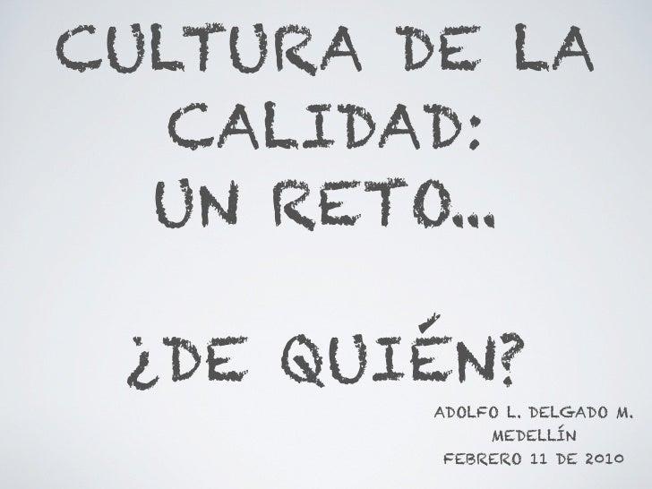 CULTURA DE LA    CALIDAD:   UN RETO...   ¿DE QUIÉN?          ADOLFO L. DELGADO M.               MEDELLÍN          FEBRERO ...