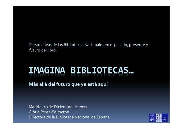 Perspectivas de las Bibliotecas Nacionales en el pasado, presente yfuturo del libro:IMAGINA BIBLIOTECAS…Más allá del futur...