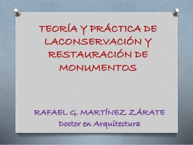 TEORÍA Y PRÁCTICA DE LACONSERVACIÓN Y RESTAURACIÓN DE MONUMENTOS RAFAEL G. MARTÍNEZ ZÁRATE Doctor en Arquitectura