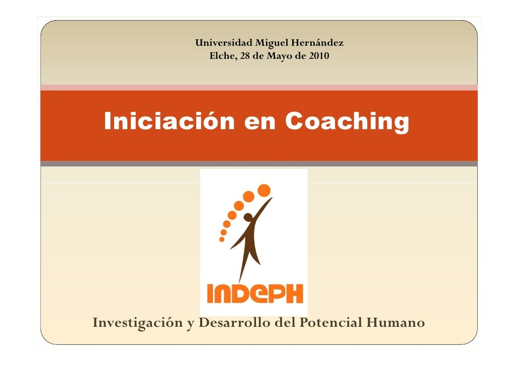 Universidad Miguel Hernández                 Elche, 28 de Mayo de 2010      Iniciación en Coaching     Investigación y Des...
