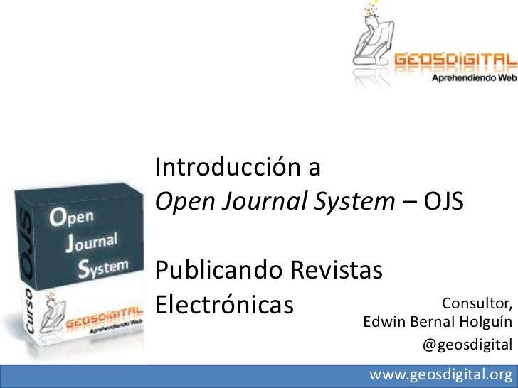 Introducción a Open JournalSystem– OJSPublicando Revistas Electrónicas<br />Consultor, Edwin Bernal Holguín <br />@geosdig...