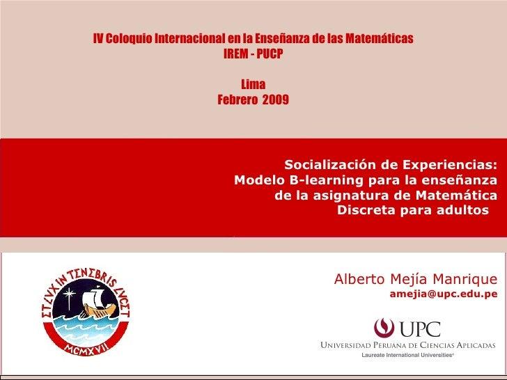 IV Coloquio Internacional en la Enseñanza de las Matemáticas IREM - PUCP Lima Febrero  2009 Alberto Mejía Manrique [email_...