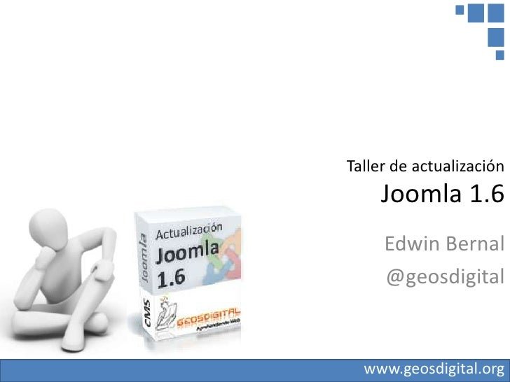 Taller de actualización     Joomla 1.6     Edwin Bernal     @geosdigital  www.geosdigital.org