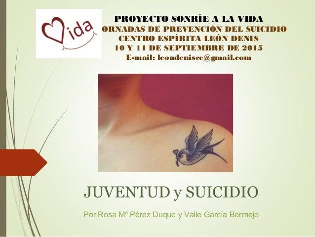 JUVENTUD y SUICIDIO Por Rosa Mª Pérez Duque y Valle García Bermejo PROYECTO SONRÍE A LA VIDA I JORNADAS DE PREVENCIÓN DEL ...