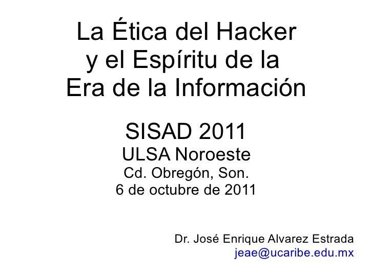 La Ética del Hacker y el Espíritu de la  Era de la Información SISAD 2011 ULSA Noroeste Cd. Obregón, Son. 6 de octubre de ...
