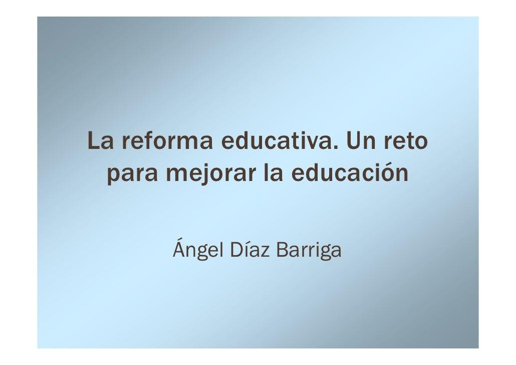 La reforma educativa. Un reto  para mejorar la educación         Ángel Díaz Barriga