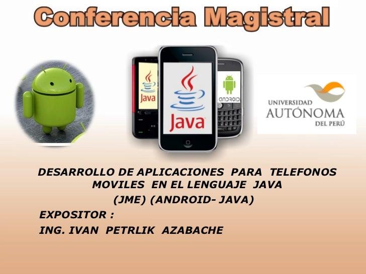 DESARROLLO DE APLICACIONES  PARA  TELEFONOS  MOVILES  EN EL LENGUAJE  JAVA  (JME) (ANDROID- JAVA) EXPOSITOR : ING. IVAN  P...