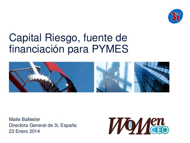 Capital Riesgo, fuente de financiación para PYMES  Maite Ballester Directora General de 3i, España 23 Enero 2014