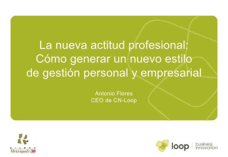 La nueva actitud profesional: Cómo generar un nuevo estilo de gestión personal y empresarial Antonio Flores CEO de CN-Loop