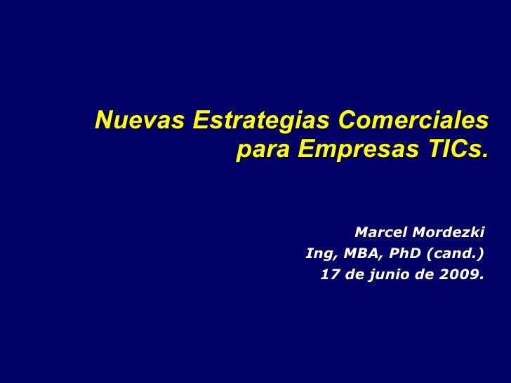 Nuevas Estrategias Comerciales para Empresas TICs. Marcel Mordezki Ing, MBA, PhD (cand.) 17 de junio de 2009.