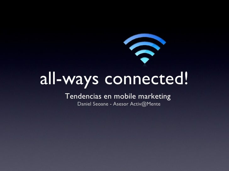 all-ways connected! <ul><li>Tendencias en mobile marketing  </li></ul><ul><li>Daniel Seoane - Asesor Activ@Mente </li></ul>