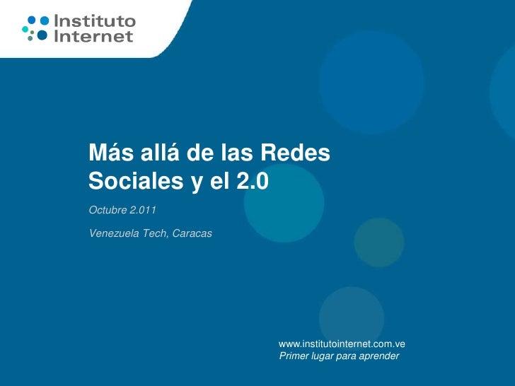 Más allá de las RedesSociales y el 2.0Octubre 2.011Venezuela Tech, Caracas                          www.institutointernet....