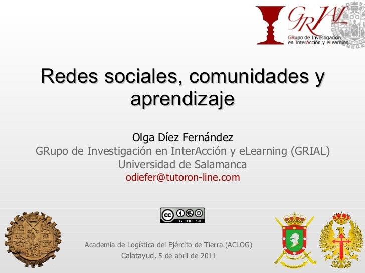 Redes sociales, comunidades y aprendizaje Olga Díez Fernández GRupo de Investigación en InterAcción y eLearning (GRIAL) Un...