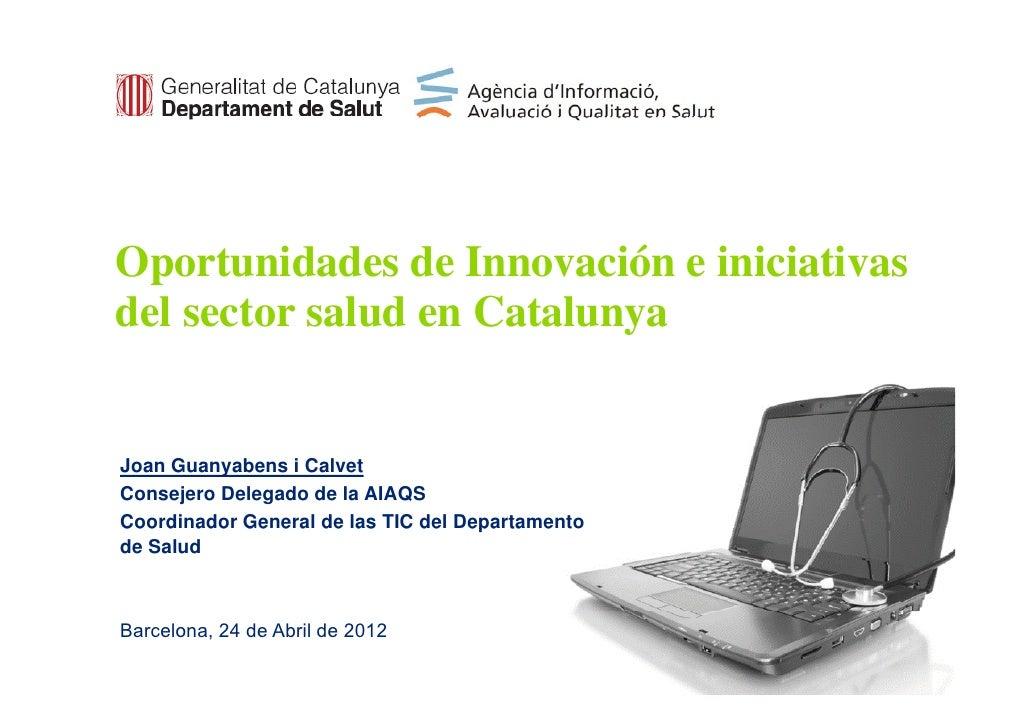 Oportunidades de Innovación e iniciativas  pdel sector salud en CatalunyaJoan Guanyabens i CalvetConsejero Delegado de la ...