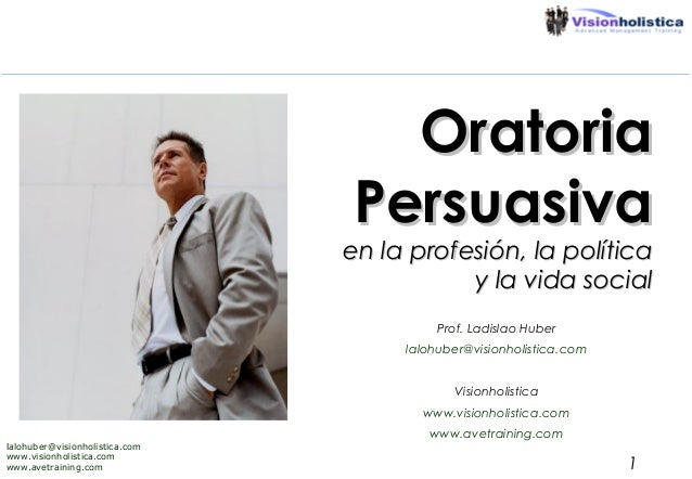 Oratoria Persuasiva  en la profesión, la política y la vida social Prof. Ladislao Huber lalohuber@visionholistica.com Visi...
