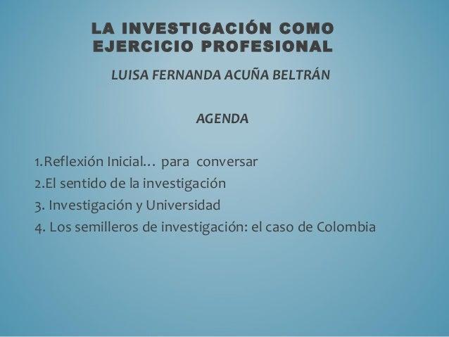 LA INVESTIGACIÓN COMO EJERCICIO PROFESIONAL LUISA FERNANDA ACUÑA BELTRÁN AGENDA 1.Reflexión Inicial… para conversar 2.El s...