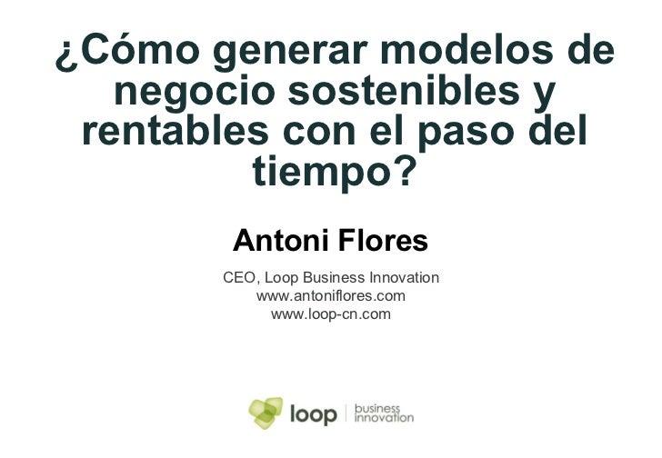 ¿Cómo generar modelos de negocio sostenibles y rentables con el paso del tiempo? Antoni Flores CEO, Loop Business Innovati...