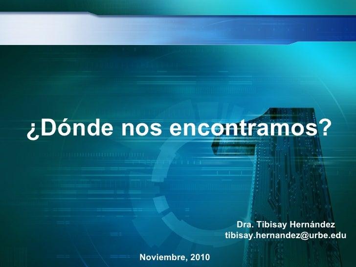 ¿Dónde nos encontramos? Dra. Tibisay Hernández [email_address] Noviembre, 2010