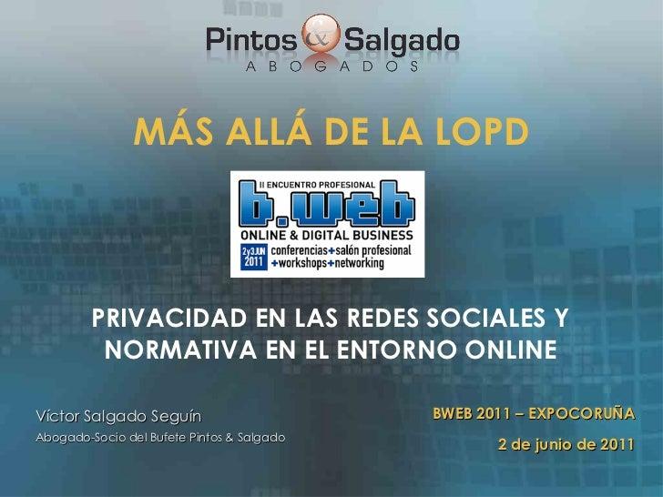 MÁS ALLÁ DE LA LOPD <ul><li>PRIVACIDAD EN LAS REDES SOCIALES Y NORMATIVA EN EL ENTORNO ONLINE </li></ul>Víctor Salgado Seg...