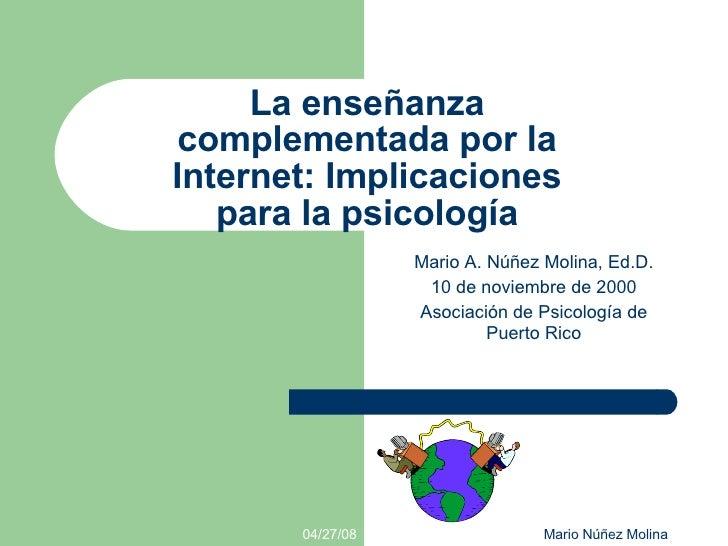 La enseñanza complementada por la Internet: Implicaciones para la psicología <ul><ul><li>Mario A. Núñez Molina, Ed.D. </li...