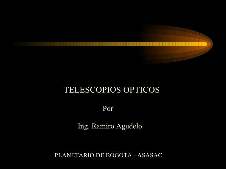 TELESCOPIOS OPTICOS Por Ing. Ramiro Agudelo PLANETARIO DE BOGOTA - ASASAC
