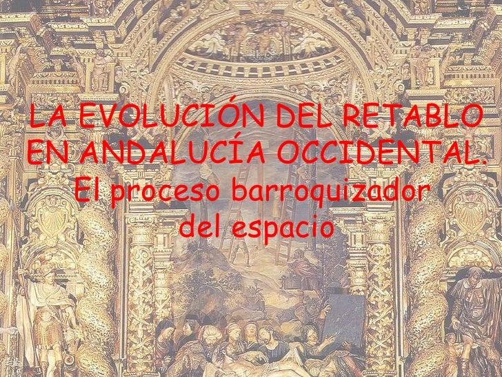 LA EVOLUCIÓN DEL RETABLO EN ANDALUCÍA OCCIDENTAL. El proceso barroquizador  del espacio