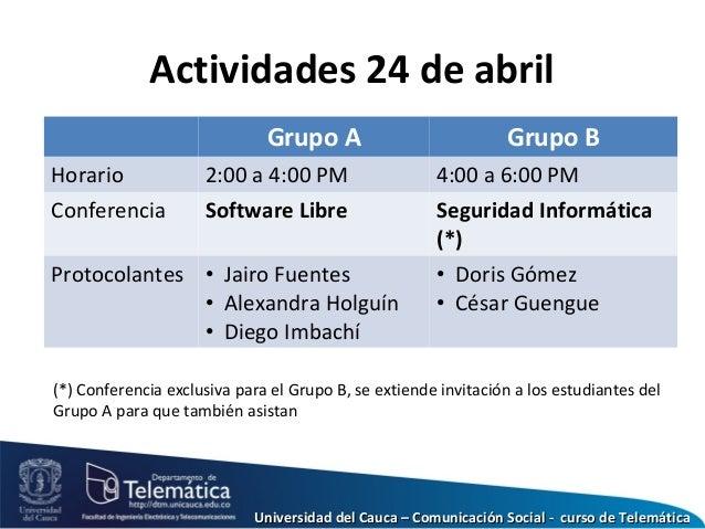 Actividades 24 de abril Grupo A Grupo B Horario 2:00 a 4:00 PM 4:00 a 6:00 PM Conferencia Software Libre Seguridad Informá...