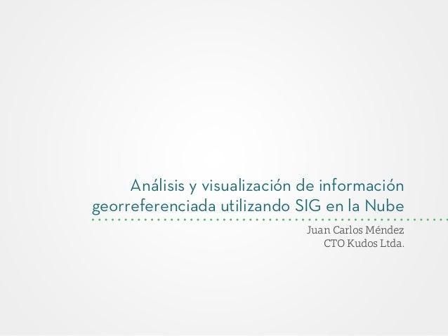 Análisis y visualización de información georreferenciada utilizando SIG en la Nube Juan Carlos Méndez CTO Kudos Ltda.