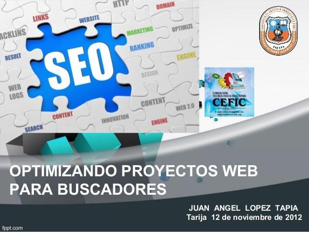 OPTIMIZANDO PROYECTOS WEBPARA BUSCADORESJUAN ANGEL LOPEZ TAPIATarija 12 de noviembre de 2012