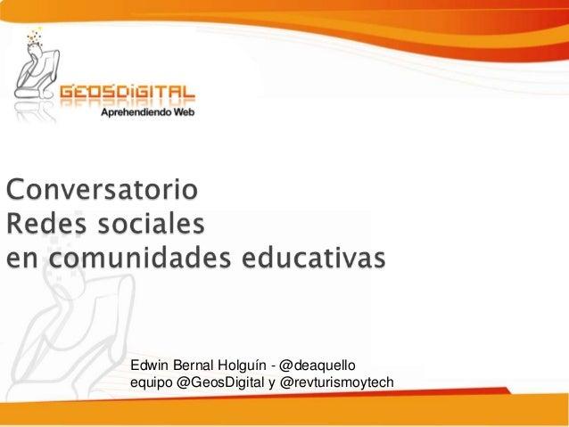 Edwin Bernal Holguín - @deaquello               equipo @GeosDigital y @revturismoytechwww.geosdigital.org