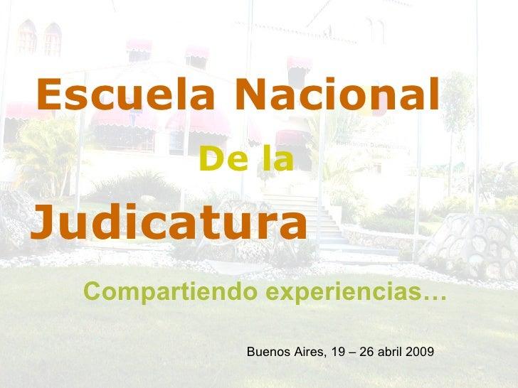 Judicatura Escuela Nacional De la Compartiendo experiencias… Buenos Aires, 19 – 26 abril 2009