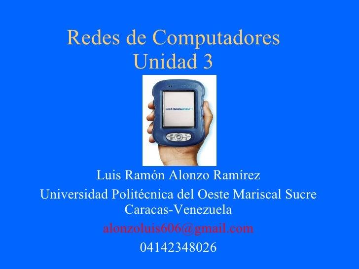 Redes de Computadores Unidad 3 Luis Ramón Alonzo Ramírez Universidad Politécnica del Oeste Mariscal Sucre Caracas-Venezuel...