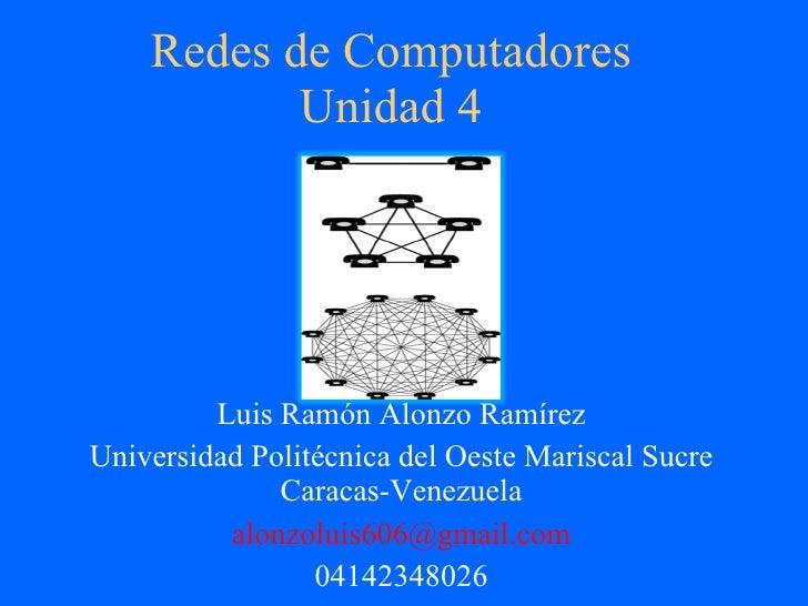 Redes de Computadores Unidad 4 Luis Ramón Alonzo Ramírez Universidad Politécnica del Oeste Mariscal Sucre Caracas-Venezuel...