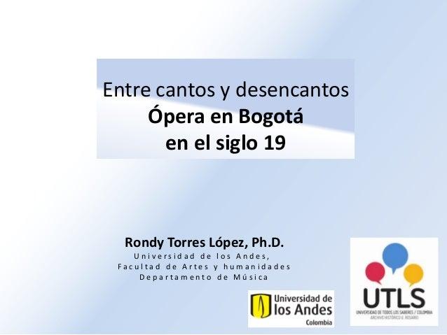 Entre cantos y desencantosÓpera en Bogotáen el siglo 19Rondy Torres López, Ph.D.U n i v e r s i d a d d e l o s A n d e s ...
